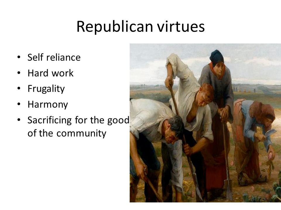 Republican virtues Self reliance Hard work Frugality Harmony