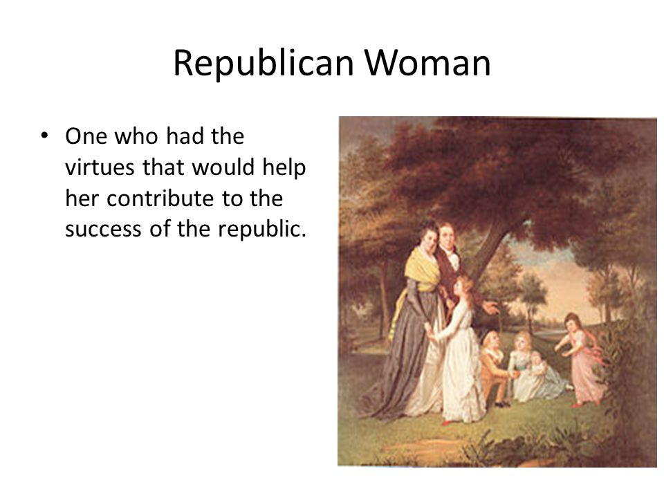 Republican Woman One who had the virtues that would help her contribute to the success of the republic.