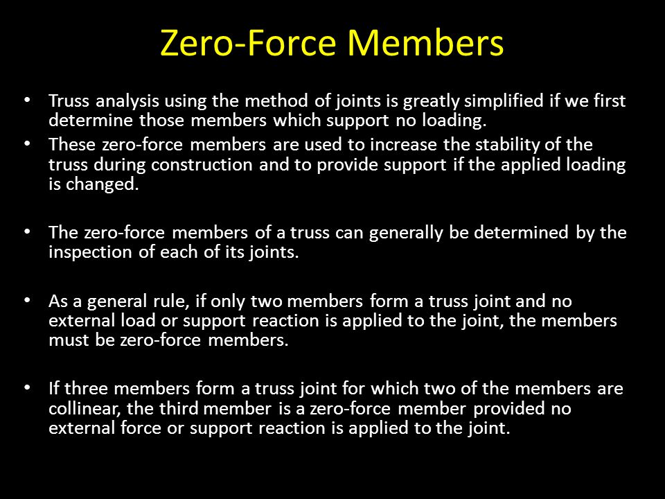 Zero-Force Members Truss analysis using the method of joints is greatly simplified if we first determine those members which support no loading.