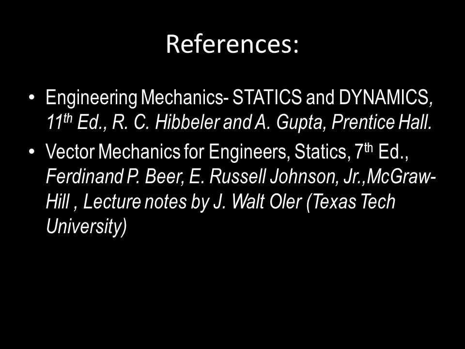 References: Engineering Mechanics- STATICS and DYNAMICS, 11th Ed., R. C. Hibbeler and A. Gupta, Prentice Hall.