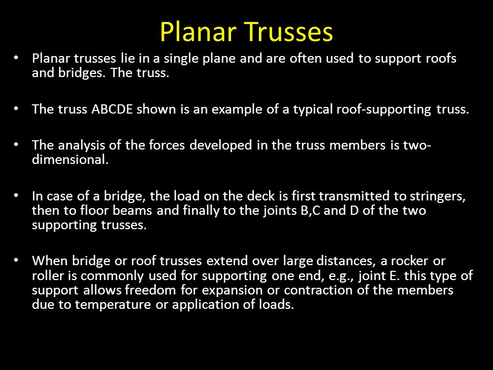 Planar Trusses Planar trusses lie in a single plane and are often used to support roofs and bridges. The truss.