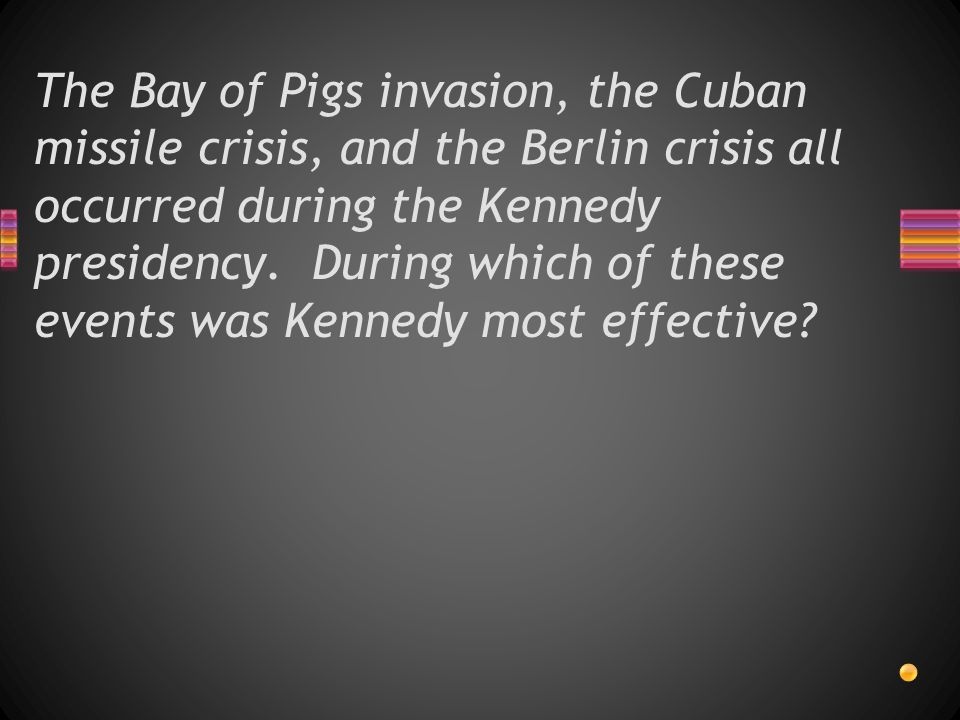 The Bay of Pigs invasion, the Cuban missile crisis, and the Berlin crisis all occurred during the Kennedy presidency.