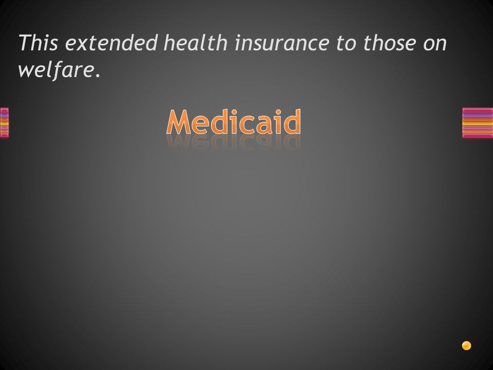 This extended health insurance to those on welfare.