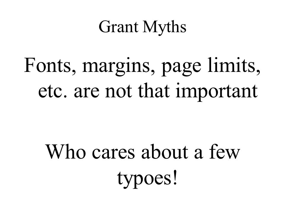 Grant Myths Fonts, margins, page limits, etc. are not that important Who cares about a few typoes!
