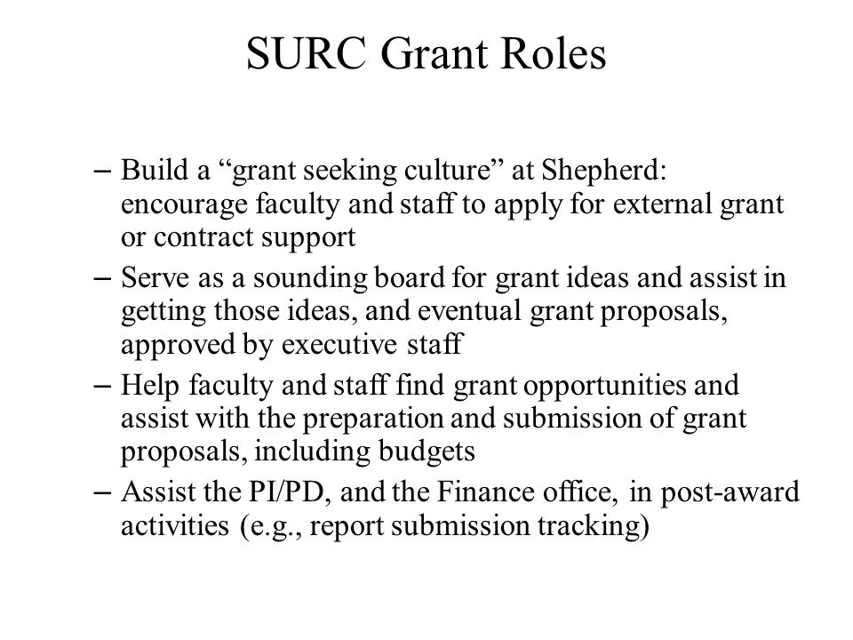 SURC Grant Roles Build a grant seeking culture at Shepherd: encourage faculty and staff to apply for external grant or contract support.