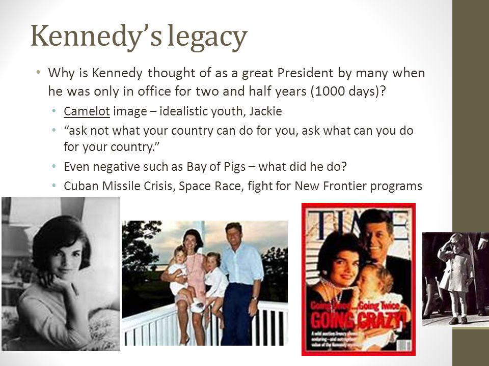 Kennedy's legacy Why is Kennedy thought of as a great President by many when he was only in office for two and half years (1000 days)
