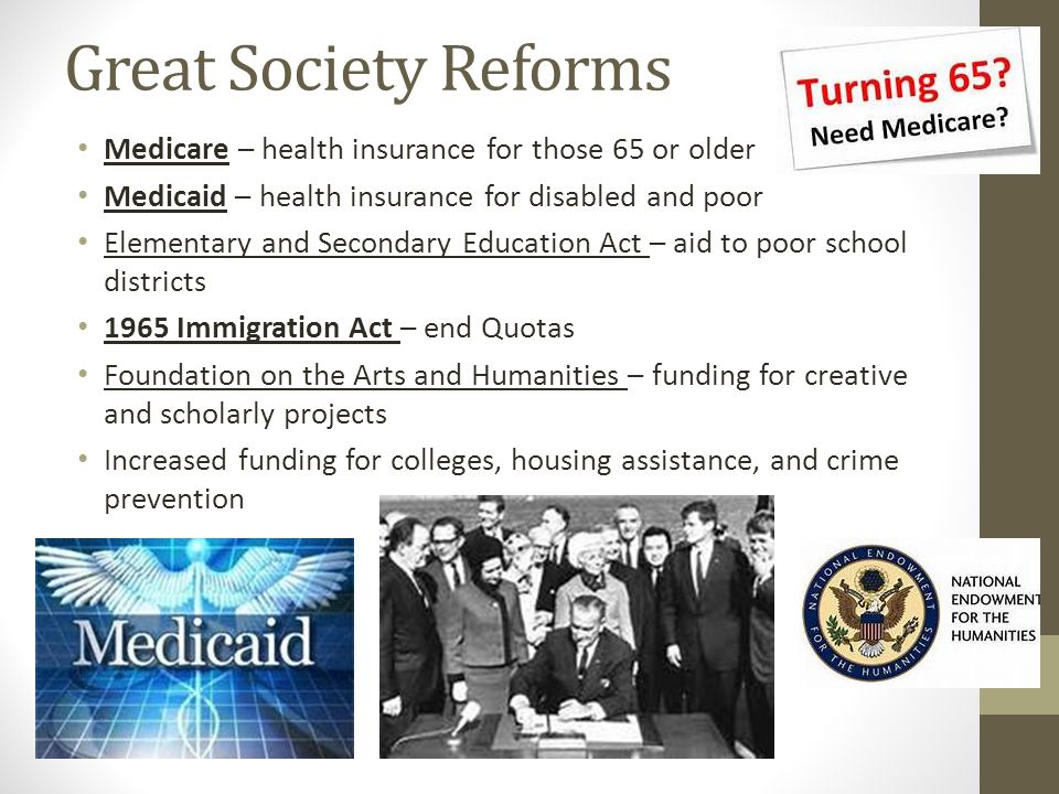 Great Society Reforms Medicare – health insurance for those 65 or older. Medicaid – health insurance for disabled and poor.