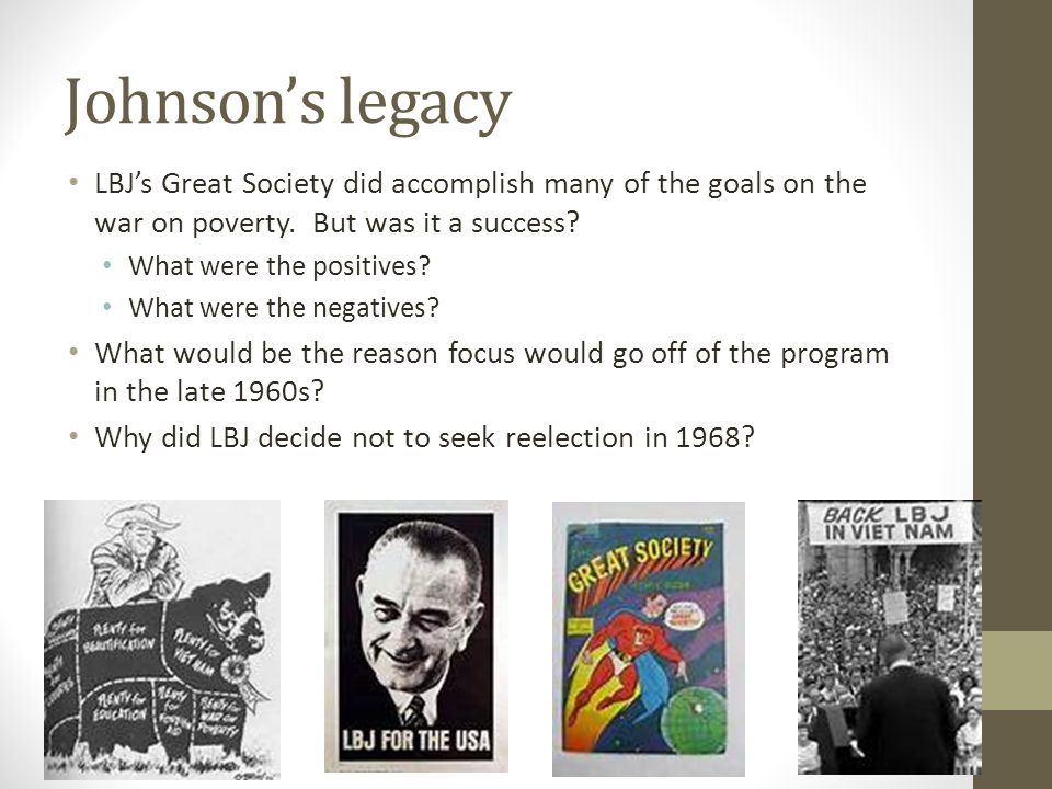 Johnson's legacy LBJ's Great Society did accomplish many of the goals on the war on poverty. But was it a success