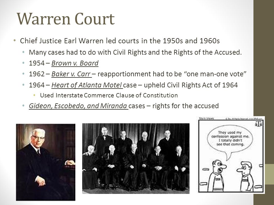 Warren Court Chief Justice Earl Warren led courts in the 1950s and 1960s. Many cases had to do with Civil Rights and the Rights of the Accused.