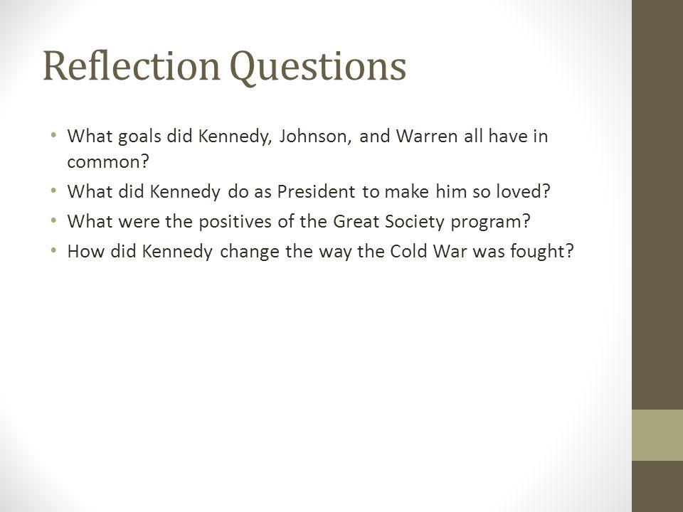 Reflection Questions What goals did Kennedy, Johnson, and Warren all have in common What did Kennedy do as President to make him so loved