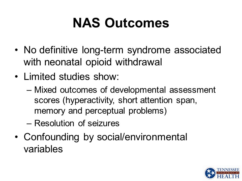 NAS Outcomes No definitive long-term syndrome associated with neonatal opioid withdrawal. Limited studies show: