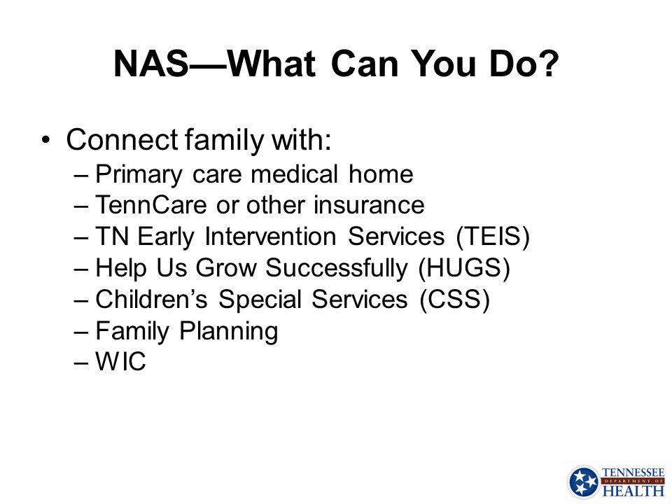 NAS—What Can You Do Connect family with: Primary care medical home