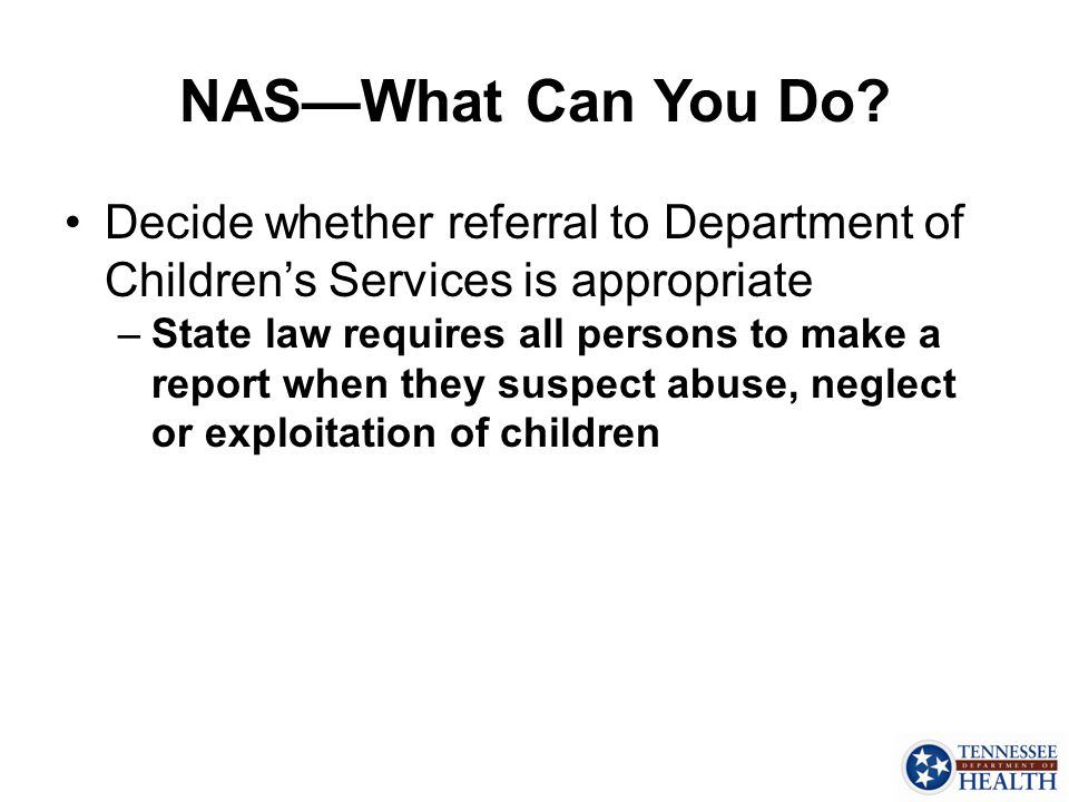 NAS—What Can You Do Decide whether referral to Department of Children's Services is appropriate.