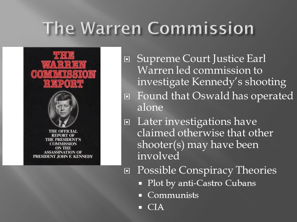 The Warren Commission Supreme Court Justice Earl Warren led commission to investigate Kennedy's shooting.