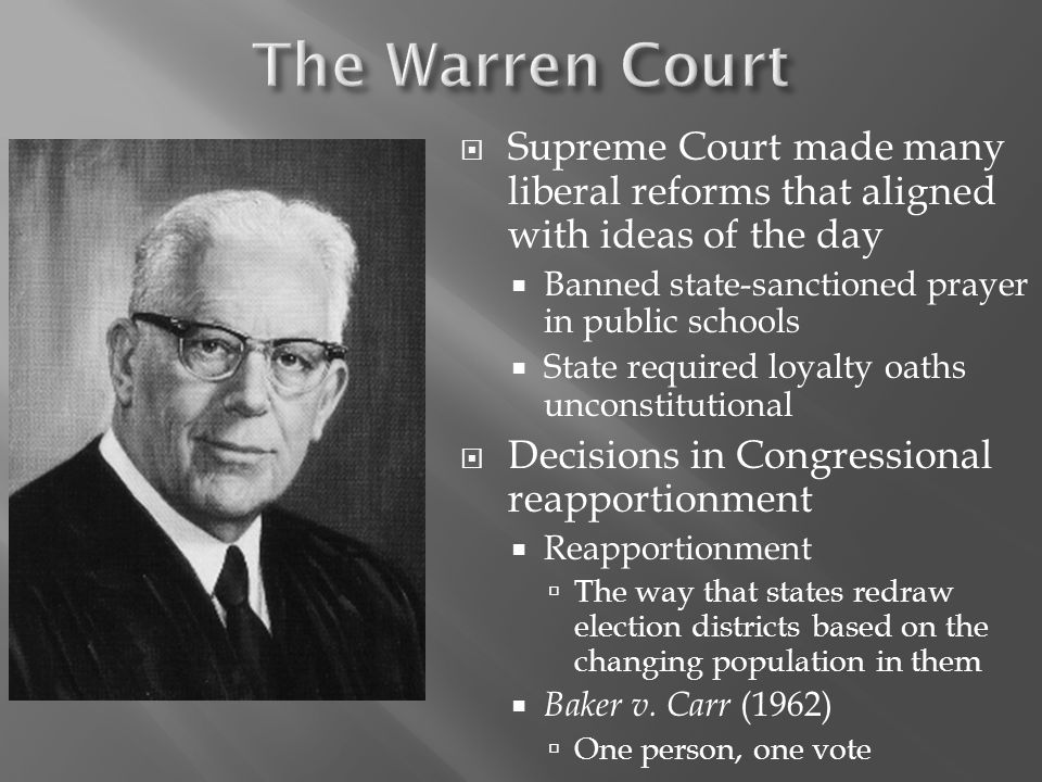 The Warren Court Supreme Court made many liberal reforms that aligned with ideas of the day. Banned state-sanctioned prayer in public schools.