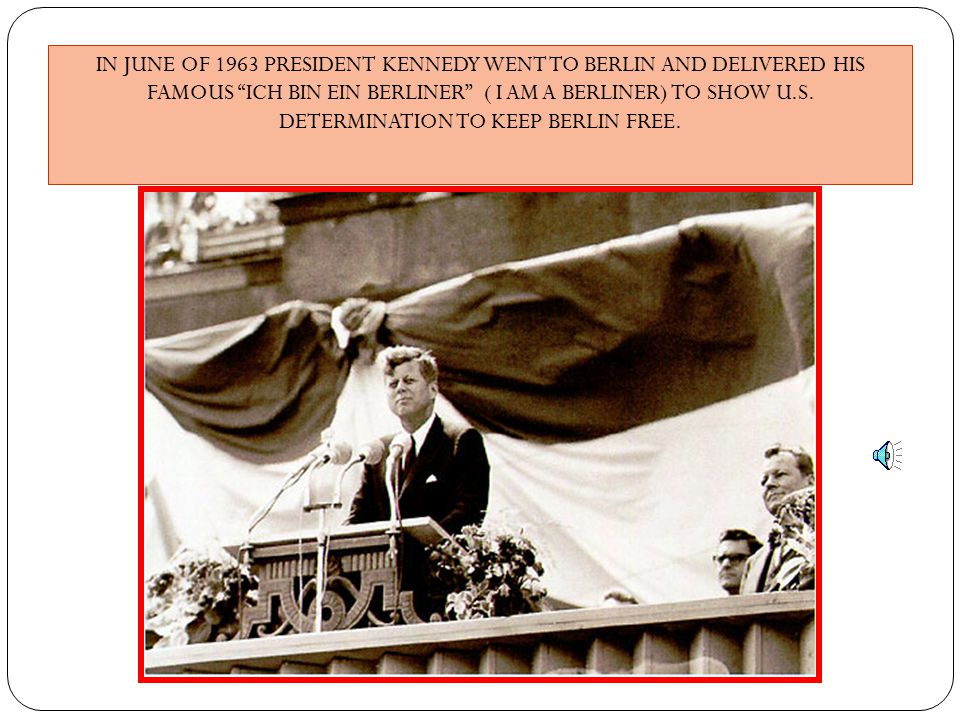 IN JUNE OF 1963 PRESIDENT KENNEDY WENT TO BERLIN AND DELIVERED HIS FAMOUS ICH BIN EIN BERLINER ( I AM A BERLINER) TO SHOW U.S. DETERMINATION TO KEEP BERLIN FREE.
