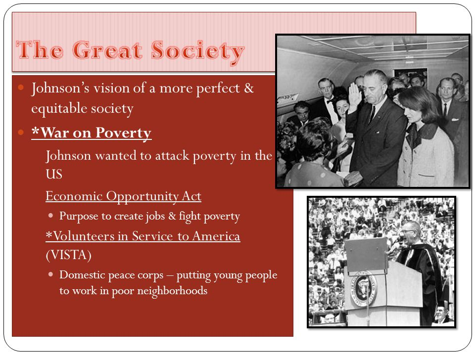 The Great Society Johnson's vision of a more perfect & equitable society. *War on Poverty. Johnson wanted to attack poverty in the US.