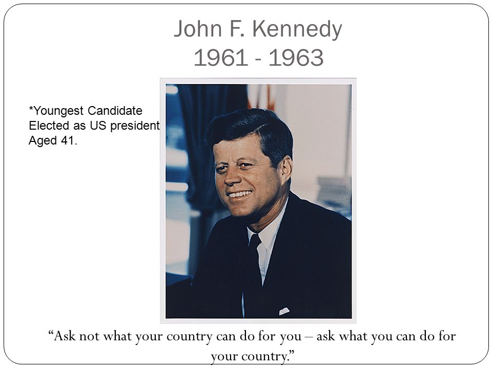 John F. Kennedy 1961 - 1963 *Youngest Candidate. Elected as US president. Aged 41.
