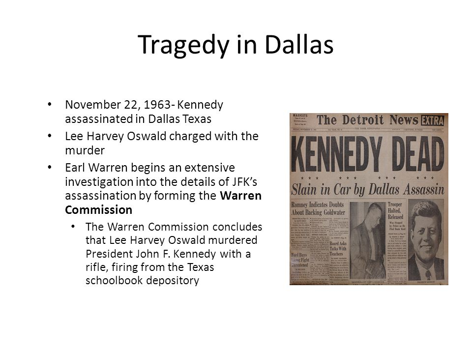 Tragedy in Dallas November 22, 1963- Kennedy assassinated in Dallas Texas. Lee Harvey Oswald charged with the murder.