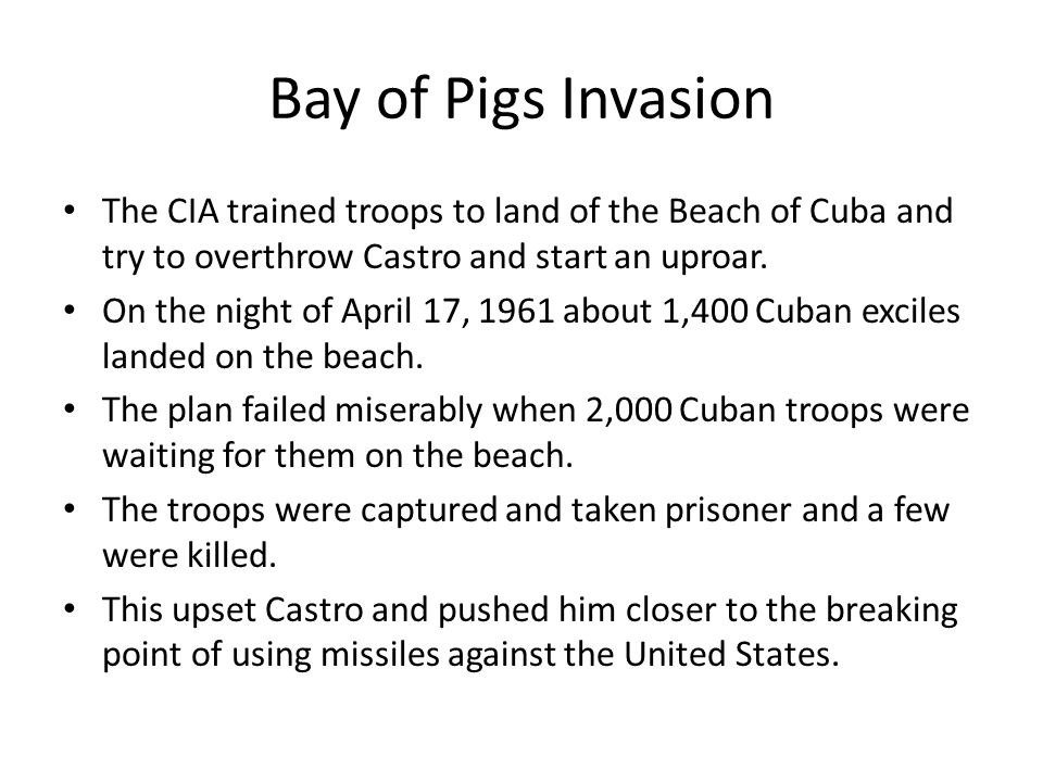 Bay of Pigs Invasion The CIA trained troops to land of the Beach of Cuba and try to overthrow Castro and start an uproar.