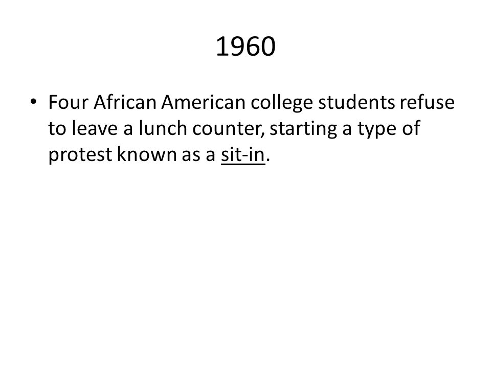 1960 Four African American college students refuse to leave a lunch counter, starting a type of protest known as a sit-in.