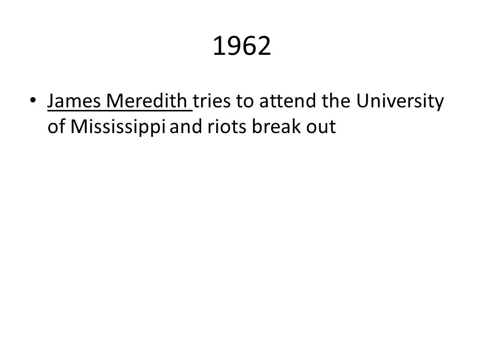1962 James Meredith tries to attend the University of Mississippi and riots break out