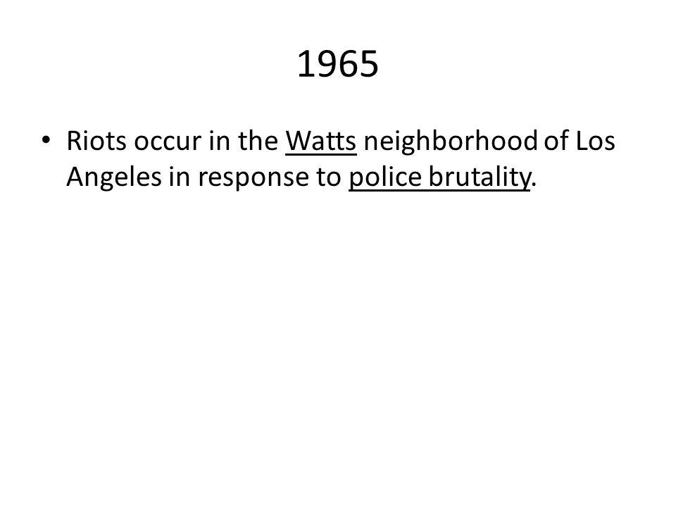 1965 Riots occur in the Watts neighborhood of Los Angeles in response to police brutality.