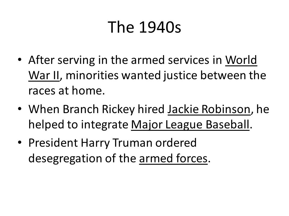 The 1940s After serving in the armed services in World War II, minorities wanted justice between the races at home.
