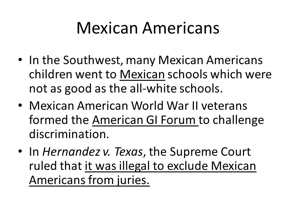 Mexican Americans In the Southwest, many Mexican Americans children went to Mexican schools which were not as good as the all-white schools.