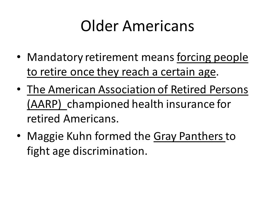 Older Americans Mandatory retirement means forcing people to retire once they reach a certain age.