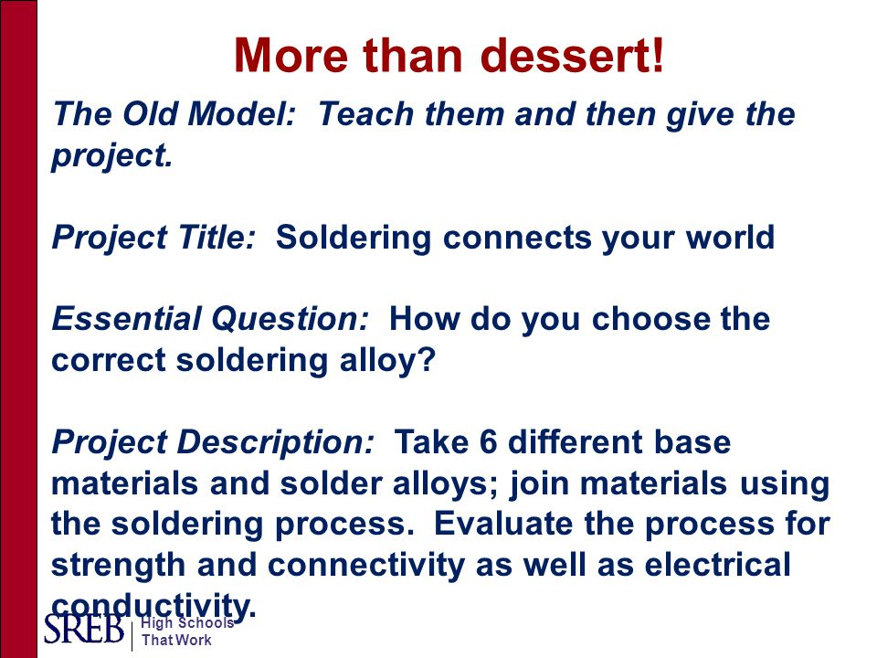 More than dessert! The Old Model: Teach them and then give the project. Project Title: Soldering connects your world.
