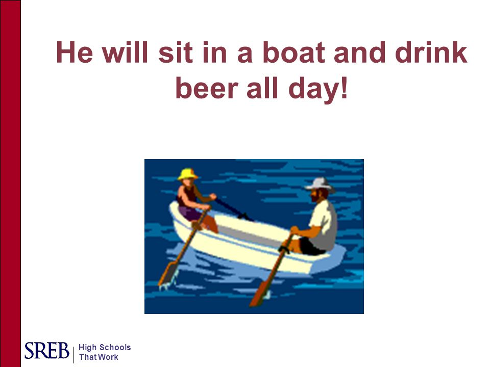 He will sit in a boat and drink beer all day!