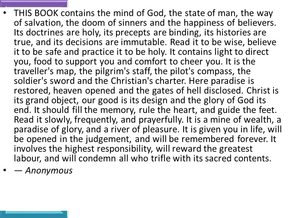 THIS BOOK contains the mind of God, the state of man, the way of salvation, the doom of sinners and the happiness of believers. Its doctrines are holy, its precepts are binding, its histories are true, and its decisions are immutable. Read it to be wise, believe it to be safe and practice it to be holy. It contains light to direct you, food to support you and comfort to cheer you. It is the traveller s map, the pilgrim s staff, the pilot s compass, the soldier s sword and the Christian s charter. Here paradise is restored, heaven opened and the gates of hell disclosed. Christ is its grand object, our good is its design and the glory of God its end. It should fill the memory, rule the heart, and guide the feet. Read it slowly, frequently, and prayerfully. It is a mine of wealth, a paradise of glory, and a river of pleasure. It is given you in life, will be opened in the judgement, and will be remembered forever. It involves the highest responsibility, will reward the greatest labour, and will condemn all who trifle with its sacred contents.