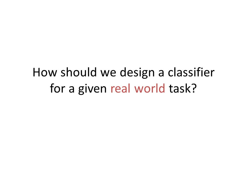 How should we design a classifier for a given real world task