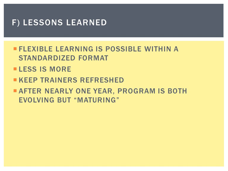 f) Lessons learned FLEXIBLE LEARNING IS POSSIBLE WITHIN A STANDARDIZED FORMAT. LESS IS MORE. KEEP TRAINERS REFRESHED.