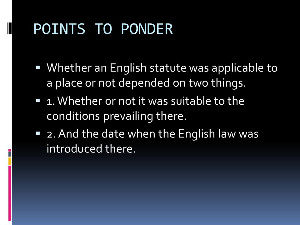 POINTS TO PONDER Whether an English statute was applicable to a place or not depended on two things.
