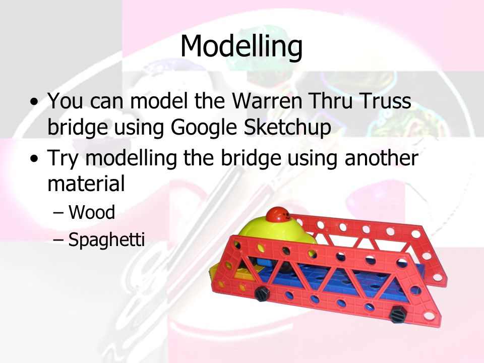 Modelling You can model the Warren Thru Truss bridge using Google Sketchup. Try modelling the bridge using another material.
