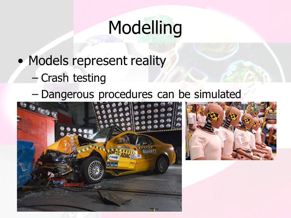 Modelling Models represent reality Crash testing