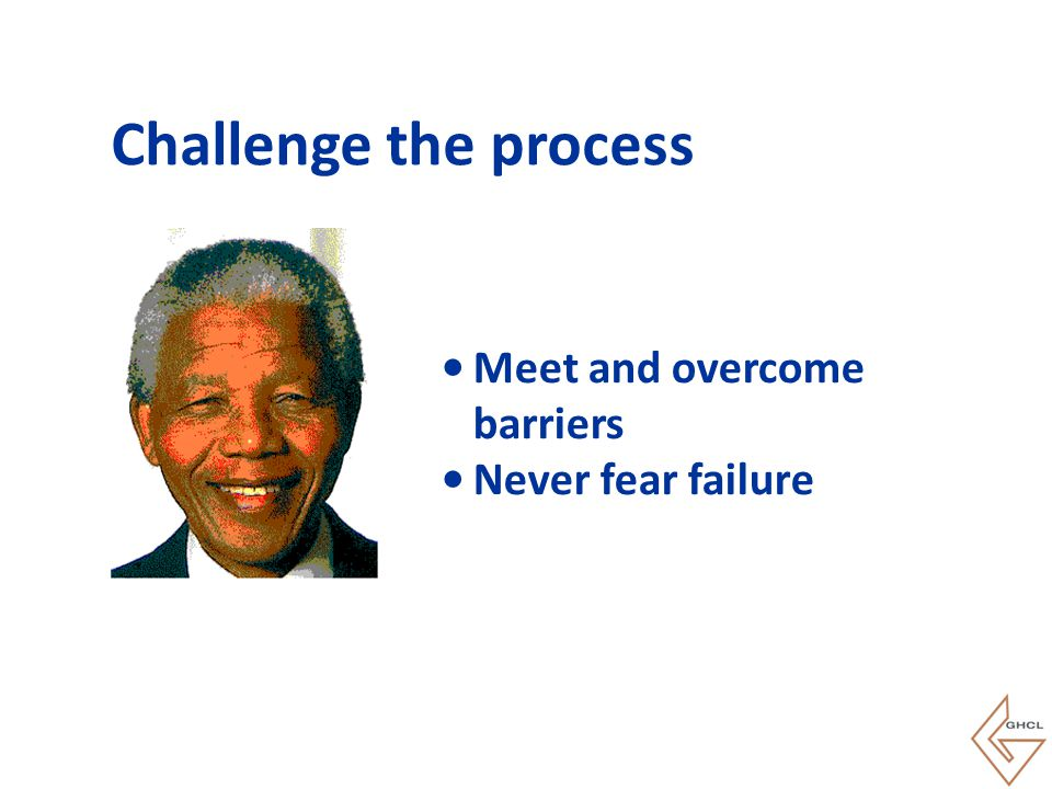 Challenge the process Meet and overcome barriers Never fear failure