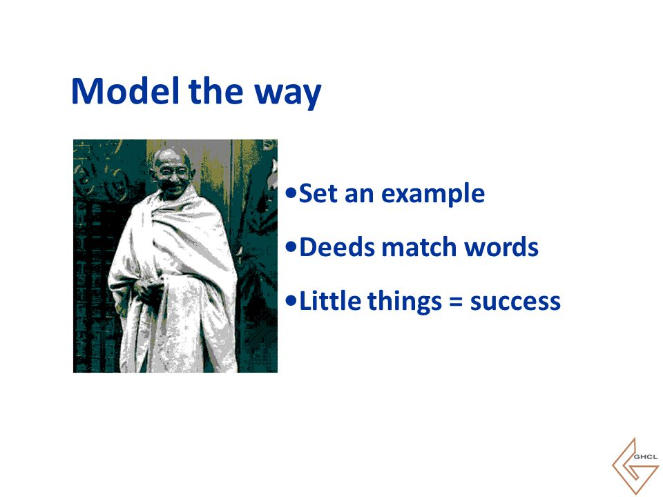 Model the way Set an example Deeds match words Little things = success