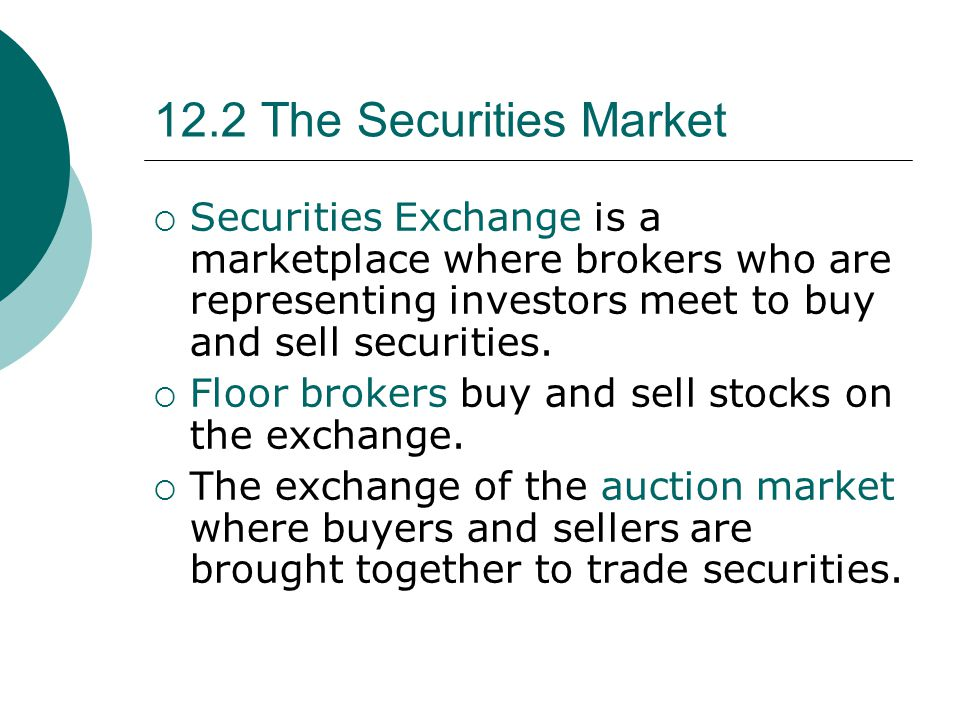 12.2 The Securities Market Securities Exchange is a marketplace where brokers who are representing investors meet to buy and sell securities.