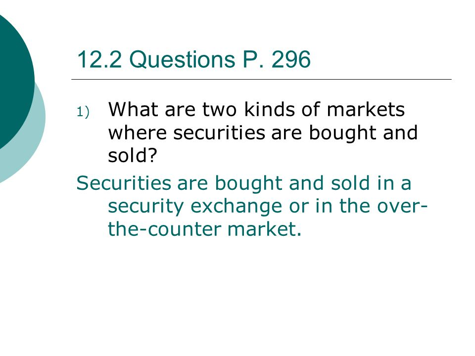12.2 Questions P. 296 What are two kinds of markets where securities are bought and sold