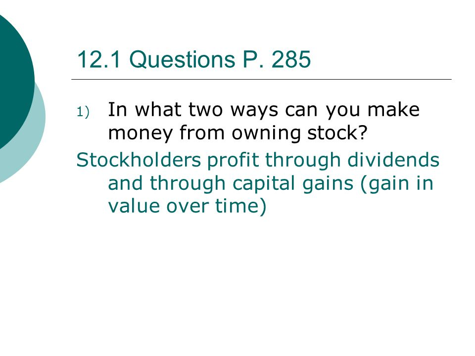 12.1 Questions P. 285 In what two ways can you make money from owning stock