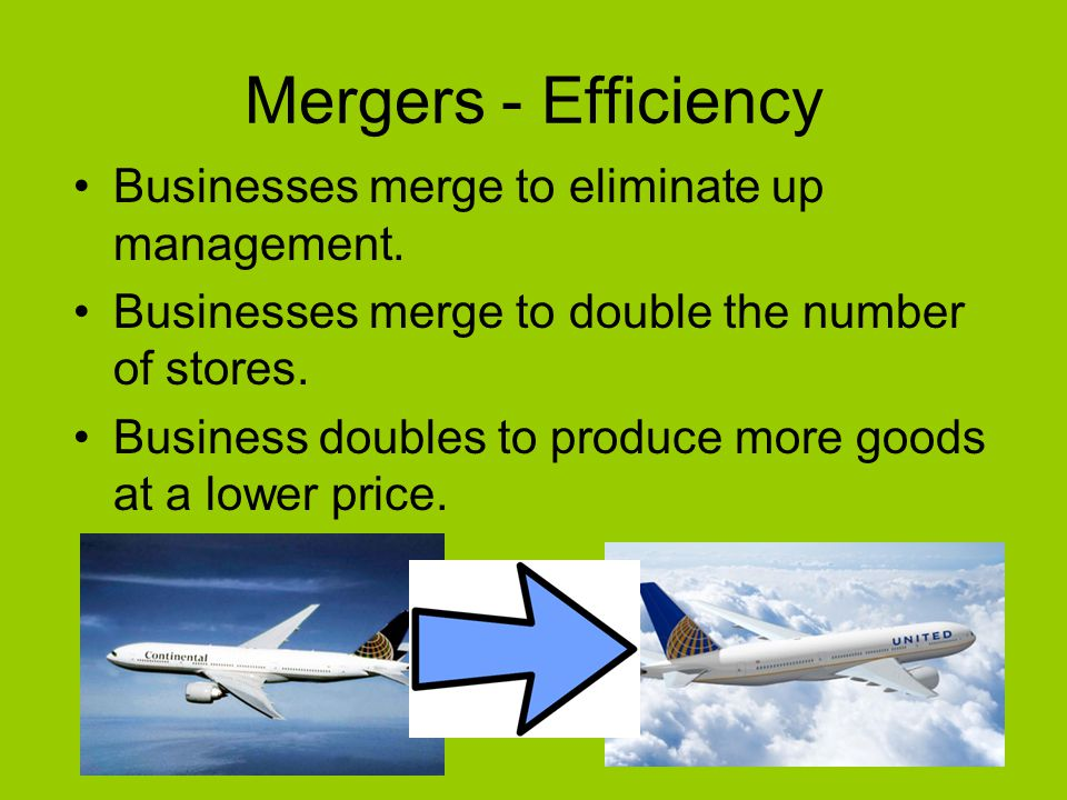 Mergers - Efficiency Businesses merge to eliminate up management.