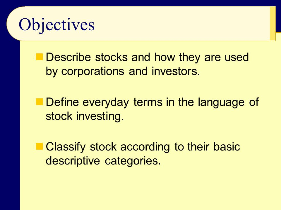 Objectives Describe stocks and how they are used by corporations and investors. Define everyday terms in the language of stock investing.