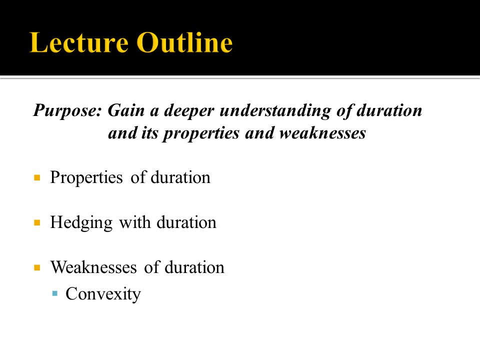 Lecture Outline Purpose: Gain a deeper understanding of duration and its properties and weaknesses.