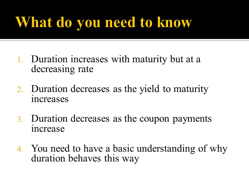 What do you need to know Duration increases with maturity but at a decreasing rate. Duration decreases as the yield to maturity increases.