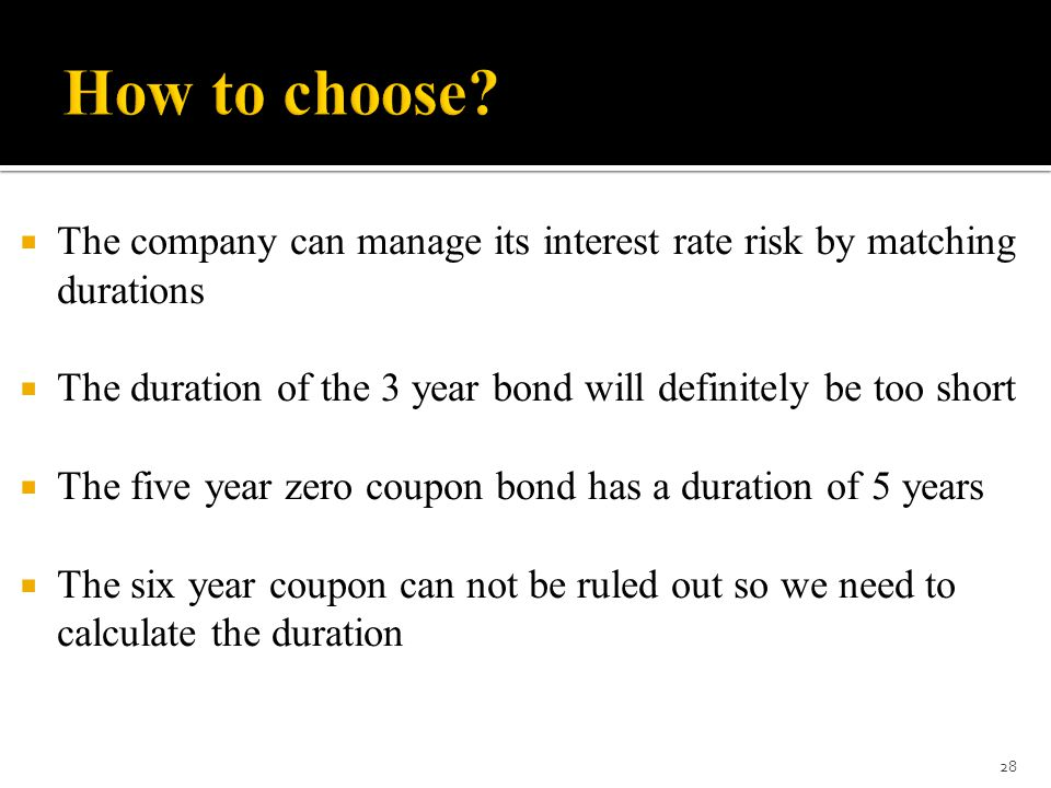 How to choose The company can manage its interest rate risk by matching durations. The duration of the 3 year bond will definitely be too short.