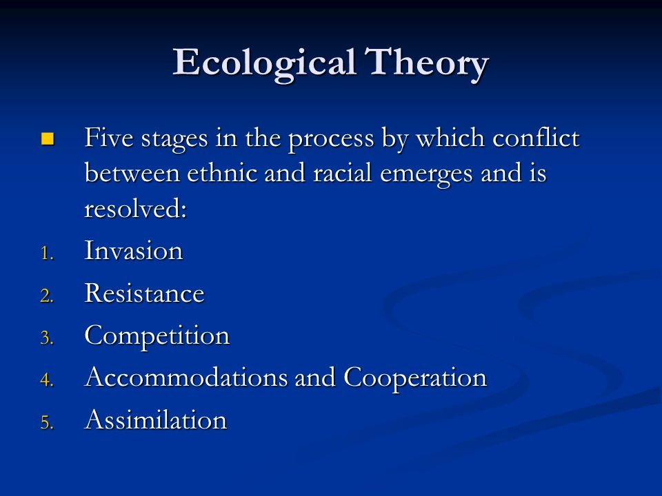 Ecological Theory Five stages in the process by which conflict between ethnic and racial emerges and is resolved: