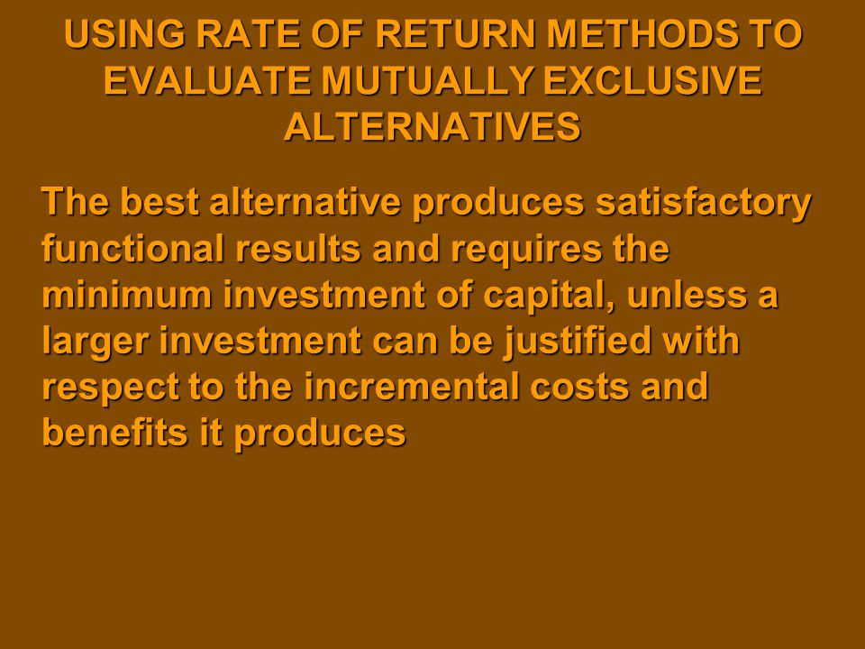 USING RATE OF RETURN METHODS TO EVALUATE MUTUALLY EXCLUSIVE ALTERNATIVES